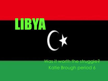 LIBYA Was it worth the struggle? Katie Brough period 6.