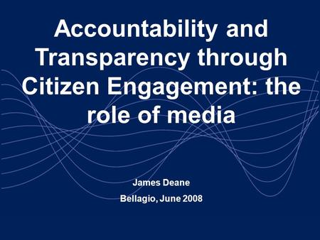 Accountability and Transparency through Citizen Engagement: the role of media James Deane Bellagio, June 2008.