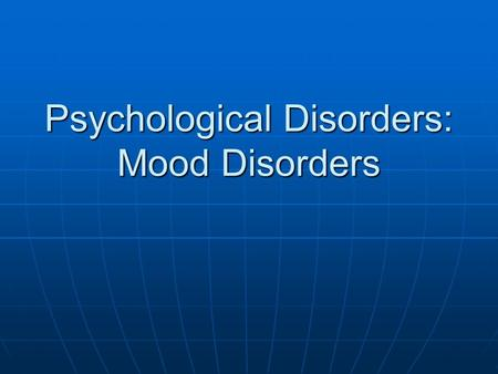 Psychological Disorders: Mood Disorders. Two Broad Categories of Mood Disorders Depressive Disorders Depressive Disorders Bipolar Disorders Bipolar Disorders.