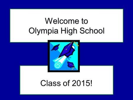 Welcome to Olympia High School Class of 2015!. Our goal today : Introduce you to Olympia High School Share information to help you select classes Show.