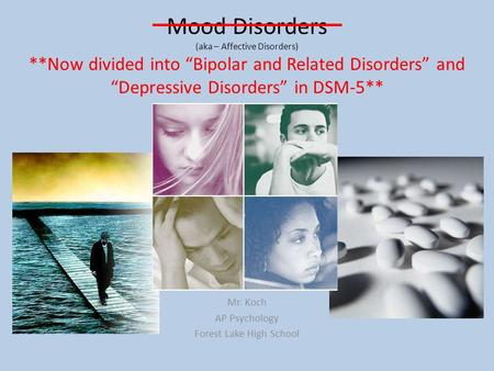 "Mood Disorders (aka – Affective Disorders) Mr. Koch AP Psychology Forest Lake High School **Now divided into ""Bipolar and Related Disorders"" and ""Depressive."