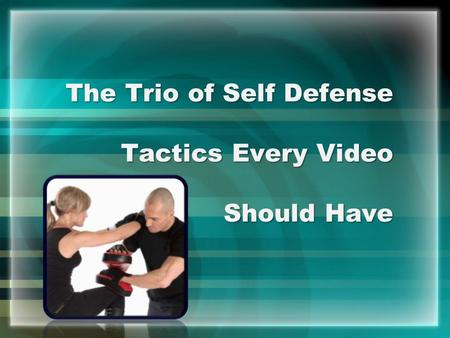 The Trio of Self Defense Tactics Every Video Should Have.