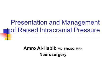 Presentation and Management of Raised Intracranial Pressure Amro Al-Habib MD, FRCSC, MPH Neurosurgery.