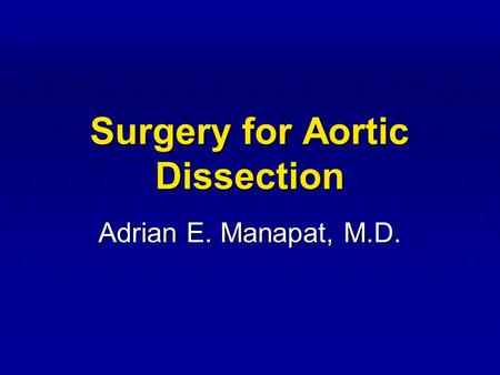 Surgery for Aortic Dissection Adrian E. Manapat, M.D.