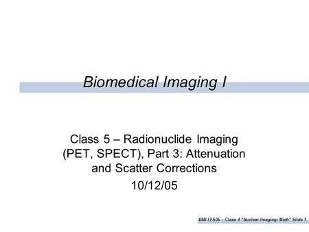 "BMI I FS05 – Class 4 ""Nuclear Imaging: Math"" Slide 1 Biomedical Imaging I Class 5 – Radionuclide Imaging (PET, SPECT), Part 3: Attenuation and Scatter."