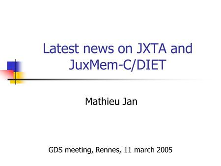 Latest news on JXTA and JuxMem-C/DIET Mathieu Jan GDS meeting, Rennes, 11 march 2005.