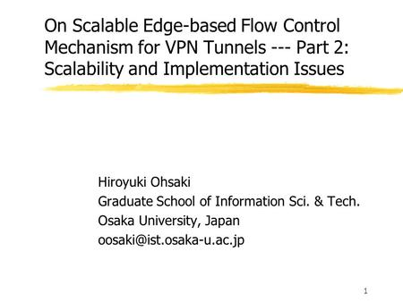 1 On Scalable Edge-based Flow Control Mechanism for VPN Tunnels --- Part 2: Scalability and Implementation Issues Hiroyuki Ohsaki Graduate School of Information.