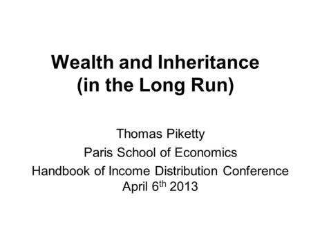 Wealth and Inheritance (in the Long Run) Thomas Piketty Paris School of Economics Handbook of Income Distribution Conference April 6 th 2013.