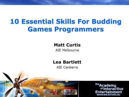 Matt Curtis AIE Melbourne Lea Bartlett AIE Canberra 10 Essential Skills For Budding Games Programmers.
