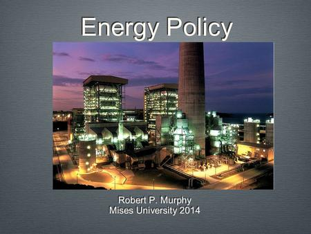Energy Policy Robert P. Murphy Mises University 2014 Robert P. Murphy Mises University 2014.