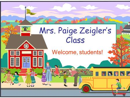 Mrs. Paige Zeigler's Class Welcome, students! Welcome to Class!  I will introduce you to class and to our classroom.  If you have any questions during.
