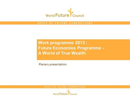 V O I C E O F F U T U R E G E N E R A T I O N S Work programme 2013 : Future Economies Programme - A World of True Wealth Plenary presentation.