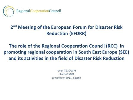 Jovan TEGOVSKI Chief of Staff 10 October 2011, Skopje 2 nd Meeting of the European Forum for Disaster Risk Reduction (EFDRR) The role of the Regional Cooperation.