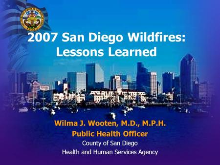 2007 San Diego Wildfires: Lessons Learned Wilma J. Wooten, M.D., M.P.H. Public Health Officer County of San Diego Health and Human Services Agency.