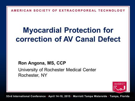 Myocardial Protection for correction of AV Canal Defect Ron Angona, MS, CCP University of Rochester Medical Center Rochester, NY.
