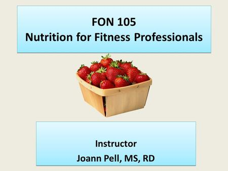 FON 105 Nutrition for Fitness Professionals Instructor Joann Pell, MS, RD Instructor Joann Pell, MS, RD.