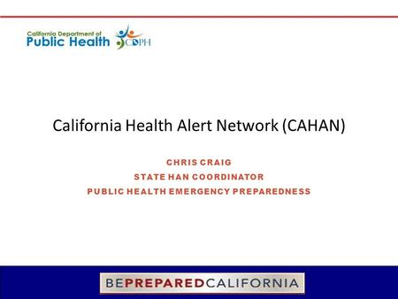 California Health Alert Network (CAHAN) CHRIS CRAIG STATE HAN COORDINATOR PUBLIC HEALTH EMERGENCY PREPAREDNESS.