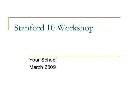 Stanford 10 Workshop Your School March 2009. Background: Stanford 10 is  a norm-referenced test in which students' performance is compared national norms.