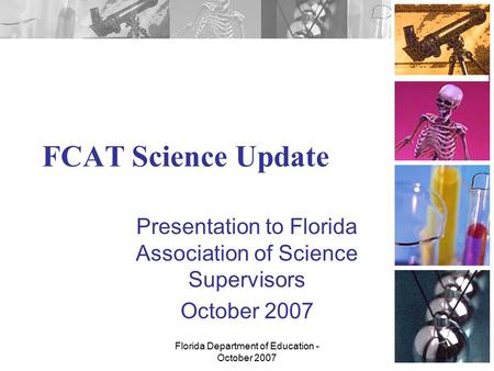 Florida Department of Education - October 2007 FCAT Science Update Presentation to Florida Association of Science Supervisors October 2007.