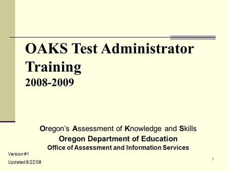 1 OAKS Test Administrator Training 2008-2009 Oregon's Assessment of Knowledge and Skills Oregon Department of Education Office of Assessment and Information.