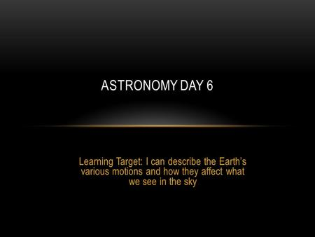 Learning Target: I can describe the Earth's various motions and how they affect what we see in the sky ASTRONOMY DAY 6.