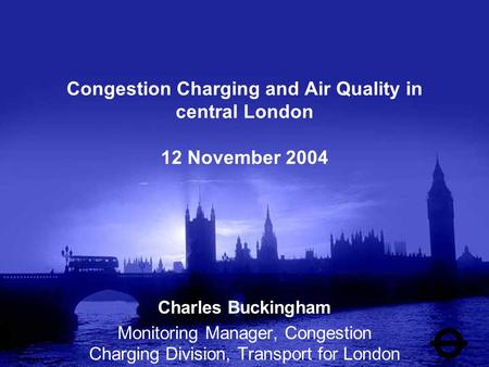 Congestion Charging and Air Quality in central London 12 November 2004 Charles Buckingham Monitoring Manager, Congestion Charging Division, Transport for.