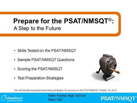 We will identify and practice test taking strategies for success on the PSAT/NMSQT October 16, 2013. Klein Forest High School Klein ISD Skills Tested on.