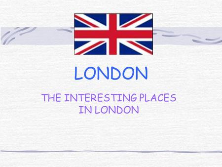 LONDON THE INTERESTING PLACES IN LONDON. The places wich we advice you to visit: The Buckingham Palace The British Museum The National Gallery Trafalgar.