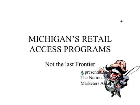 MICHIGAN'S RETAIL ACCESS PROGRAMS Not the last Frontier A presentation to The National Energy Marketers Association.