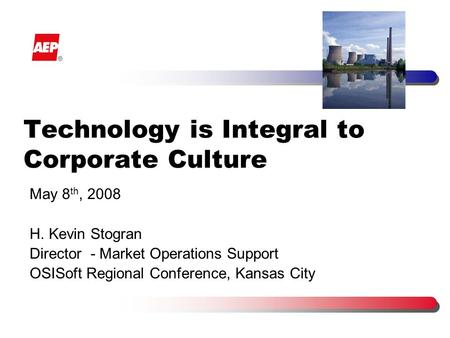 Technology is Integral to Corporate Culture May 8 th, 2008 H. Kevin Stogran Director - Market Operations Support OSISoft Regional Conference, Kansas City.