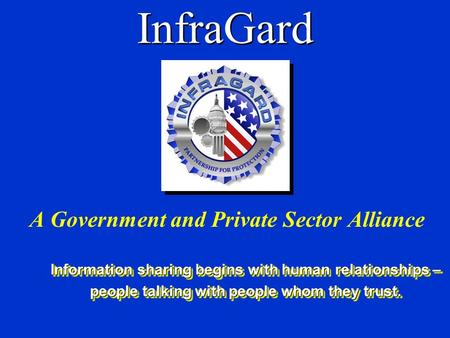 InfraGard A Government and Private Sector Alliance Information sharing begins with human relationships – people talking with people whom they trust. Information.
