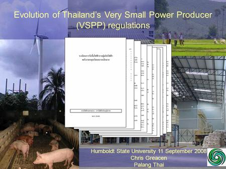 Evolution of Thailand's Very Small Power Producer (VSPP) regulations Humboldt State University 11 September 2008 Chris Greacen Palang Thai.