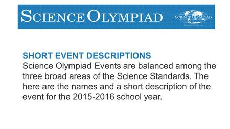 SHORT EVENT DESCRIPTIONS Science Olympiad Events are balanced among the three broad areas of the Science Standards. The here are the names and a short.