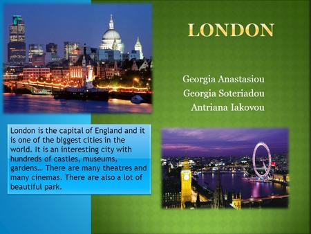 Georgia Anastasiou Georgia Soteriadou Antriana Iakovou London is the capital of England and it is one of the biggest cities in the world. It is an interesting.