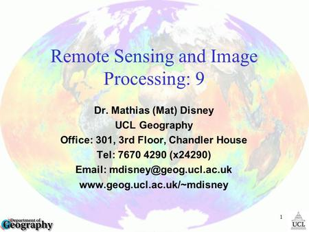1 Remote Sensing and Image Processing: 9 Dr. Mathias (Mat) Disney UCL Geography Office: 301, 3rd Floor, Chandler House Tel: 7670 4290 (x24290)