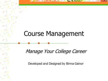 Course Management Manage Your College Career Developed and Designed by Birma Gainor.