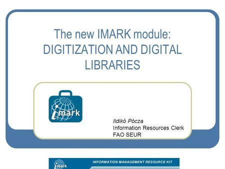 The new IMARK module: DIGITIZATION AND DIGITAL LIBRARIES Ildikó Pócza Information Resources Clerk FAO SEUR.