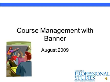 Course Management with Banner August 2009 Banner Key Elements of Banner – Course Management 1.Accessing (& Verifying) your class roster 2.E-mailing students.