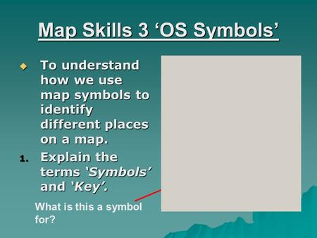 Map Skills 3 'OS Symbols'  To understand how we use map symbols to identify different places on a map. 1. Explain the terms 'Symbols' and 'Key'. What.