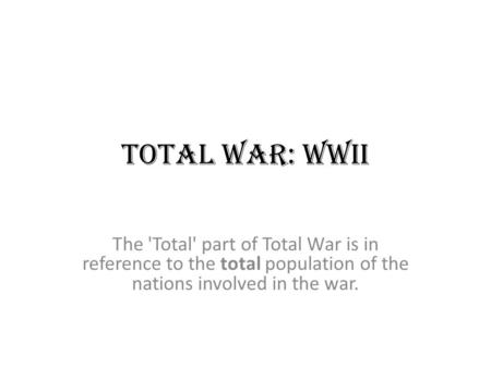Total War: WWII The 'Total' part of Total War is in reference to the total population of the nations involved in the war.