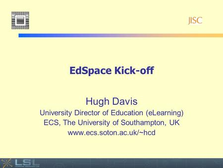 Event EdSpace Kick-off Hugh Davis University Director of Education (eLearning) ECS, The University of Southampton, UK www.ecs.soton.ac.uk/~hcd.