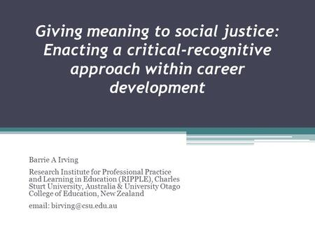 Giving meaning to social justice: Enacting a critical-recognitive approach within career development Barrie A Irving Research Institute for Professional.