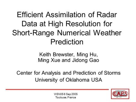 WSN05 6 Sep 2005 Toulouse, France Efficient Assimilation of Radar Data at High Resolution for Short-Range Numerical Weather Prediction Keith Brewster,