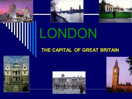 LONDON THE CAPITAL OF GREAT BRITAIN.  Today we are going to have a trip to London. Barbie and Ken want to join us. They have never been to London. I.
