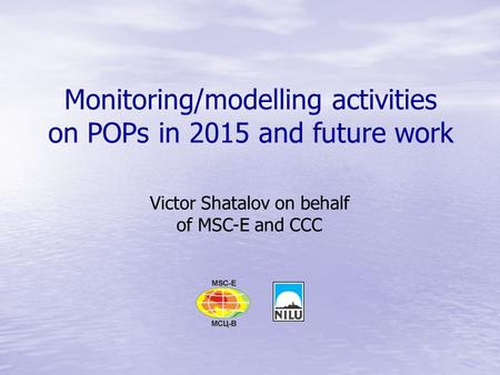 Monitoring/modelling activities on POPs in 2015 and future work Victor Shatalov on behalf of MSC-E and CCC.