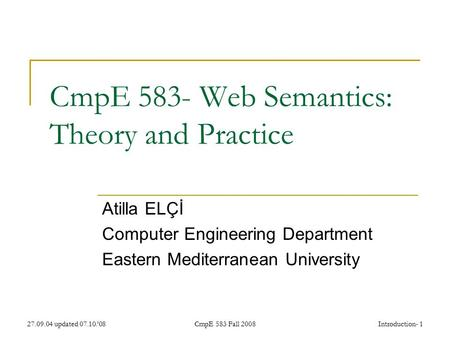 27.09.04 updated 07.10.'08CmpE 583 Fall 2008Introduction- 1 CmpE 583- Web Semantics: Theory and Practice Atilla ELÇİ Computer Engineering Department Eastern.