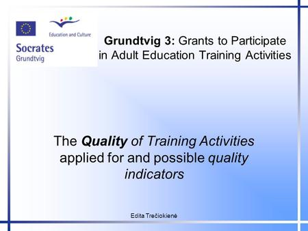 Edita Trečiokienė Grundtvig 3: Grants to Participate in Adult Education Training Activities The Quality of Training Activities applied for and possible.