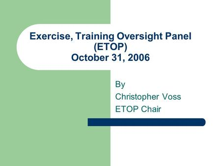 Exercise, Training Oversight Panel (ETOP) October 31, 2006 By Christopher Voss ETOP Chair.