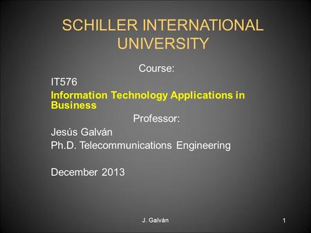 J. Galván 1 SCHILLER INTERNATIONAL UNIVERSITY Course: IT576 Information Technology Applications in Business Professor: Jesús Galván Ph.D. Telecommunications.
