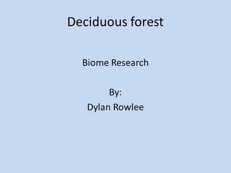 Deciduous forest Biome Research By: Dylan Rowlee.